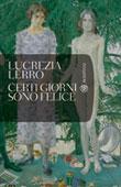Copertina del libro di Lucrezia Lerro, Certi giorni sono felice