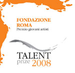 Premio Fondazione Roma Giovani Artisti-Talent Prize 2008