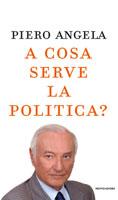 Piero Angela, A cosa serve la politica? - Copertina del libro