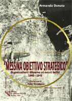 Armando Donato - Messina Obiettivo Strategico; organizzazione difensiva ed eventi bellici 1940-1943