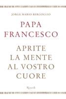 Jorge Mario Bergoglio - Aprite la mente al vostro cuore