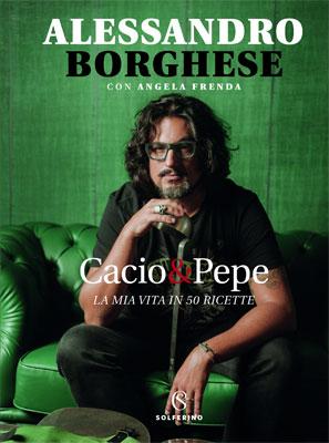 Alessandro Borghese - Cacio & Pepe. La mia vita in 50 ricette
